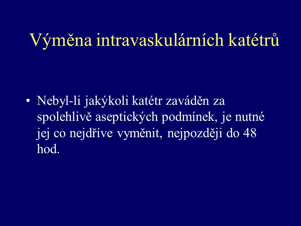 Výměna intravaskulárních katétrů Nebyl-li jakýkoli katétr zaváděn za spolehlivě aseptických podmínek, je nutné jej co nejdříve vyměnit, nejpozději do