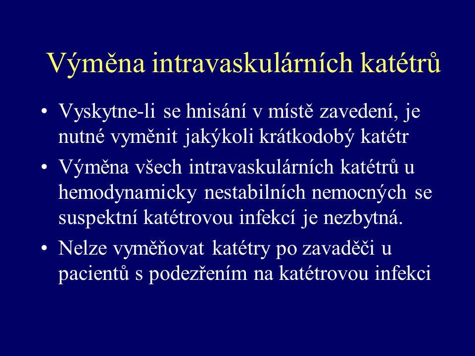 Výměna intravaskulárních katétrů Vyskytne-li se hnisání v místě zavedení, je nutné vyměnit jakýkoli krátkodobý katétr Výměna všech intravaskulárních k