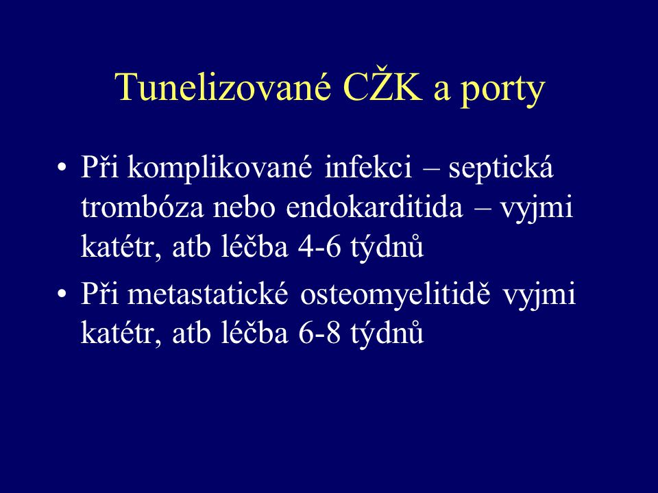Tunelizované CŽK a porty Při komplikované infekci – septická trombóza nebo endokarditida – vyjmi katétr, atb léčba 4-6 týdnů Při metastatické osteomye