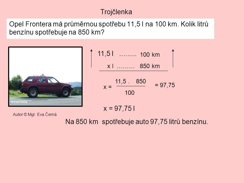 Trojčlenka Opel Frontera má průměrnou spotřebu 11,5 l na 100 km. Kolik litrů benzínu spotřebuje na 850 km? 11,5 l......... x = 97,75 l Na 850 km spotř