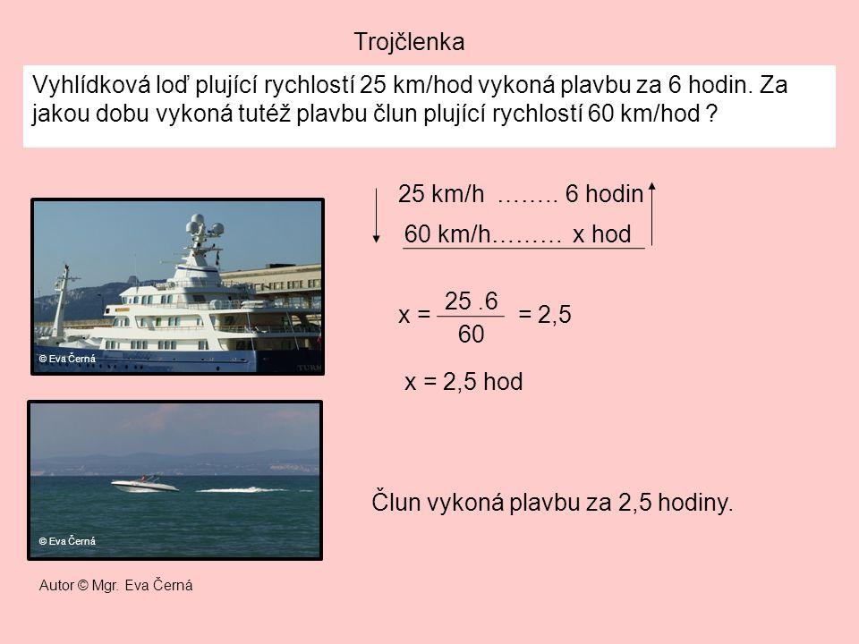 Trojčlenka Vyhlídková loď plující rychlostí 25 km/hod vykoná plavbu za 6 hodin. Za jakou dobu vykoná tutéž plavbu člun plující rychlostí 60 km/hod ? x