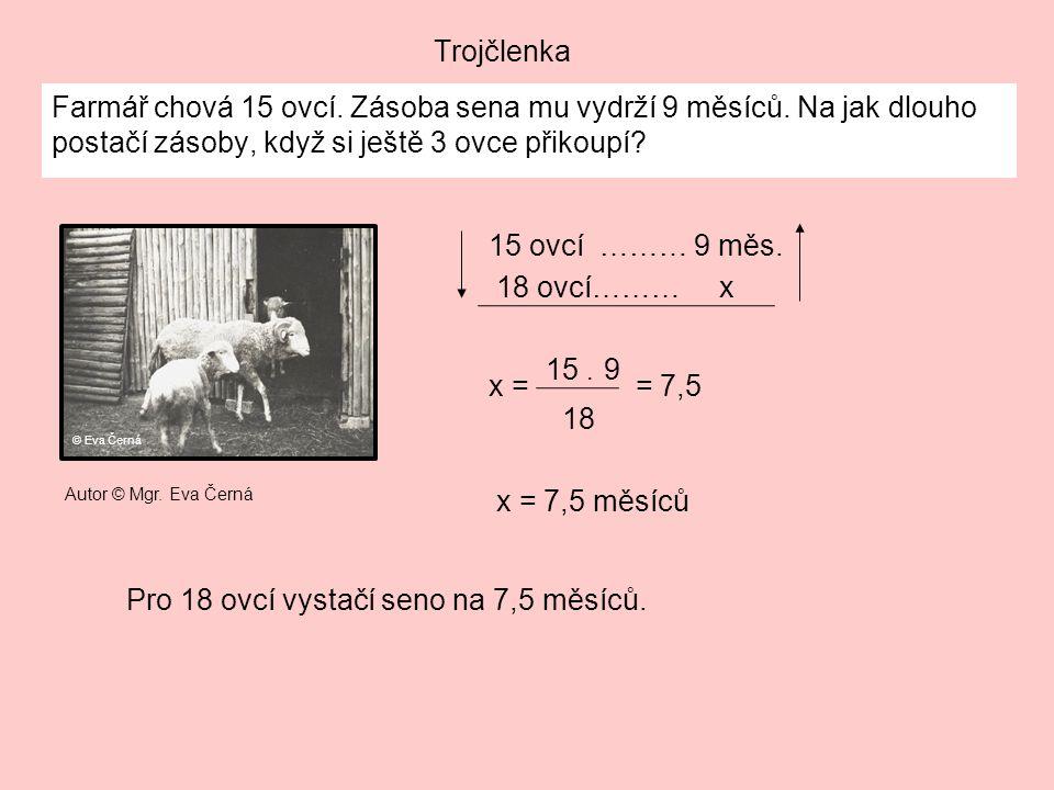 Trojčlenka Farmář chová 15 ovcí. Zásoba sena mu vydrží 9 měsíců. Na jak dlouho postačí zásoby, když si ještě 3 ovce přikoupí? x = 7,5 měsíců Pro 18 ov