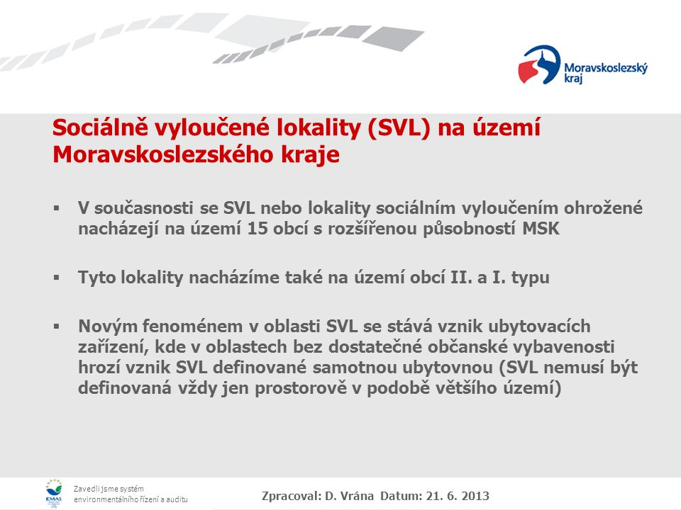 Zavedli jsme systém environmentálního řízení a auditu Zpracoval: D. Vrána Datum: 21. 6. 2013 Sociálně vyloučené lokality (SVL) na území Moravskoslezsk