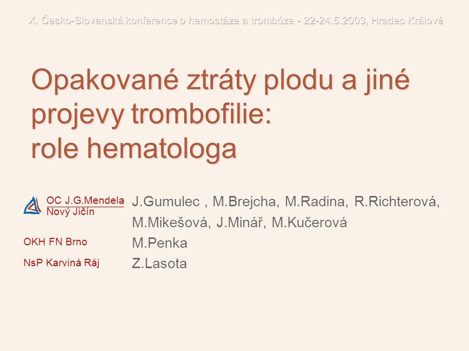 Diagnostika PCR specifické monitorování se neprovádí, monitoruje se jen léčba Terapie antitrombotické profylaxe jsou-li splněna indikační kriteria 21 17.Eskes TK: Eur J Obstet Gynecol Reprod Biol 2001; 95 18.van der Molen EF et al: BJOG 2000; 107(6):785-91 21.Younis JS et al: BJOG 2000; 107(3):415-9 25.Dulicek P et al: Acta Medica HK 1999; 42(3):93-6 Ženy s Leidenskou mutací FV Ženy s abortyKontrolní skupina Homozygotní forma mutace FVL 2 (3,3%)0 Heterozygotní forma mutace FVL 7 (10,6%)2 (4%) Ženy s abortyKontrolní skupina Homozygotní forma mutace FVL 2 (3,3%)0 Heterozygotní forma mutace FVL 7 (10,6%)2 (4%) FVL nezvyšuje riziko ztrát plodu.
