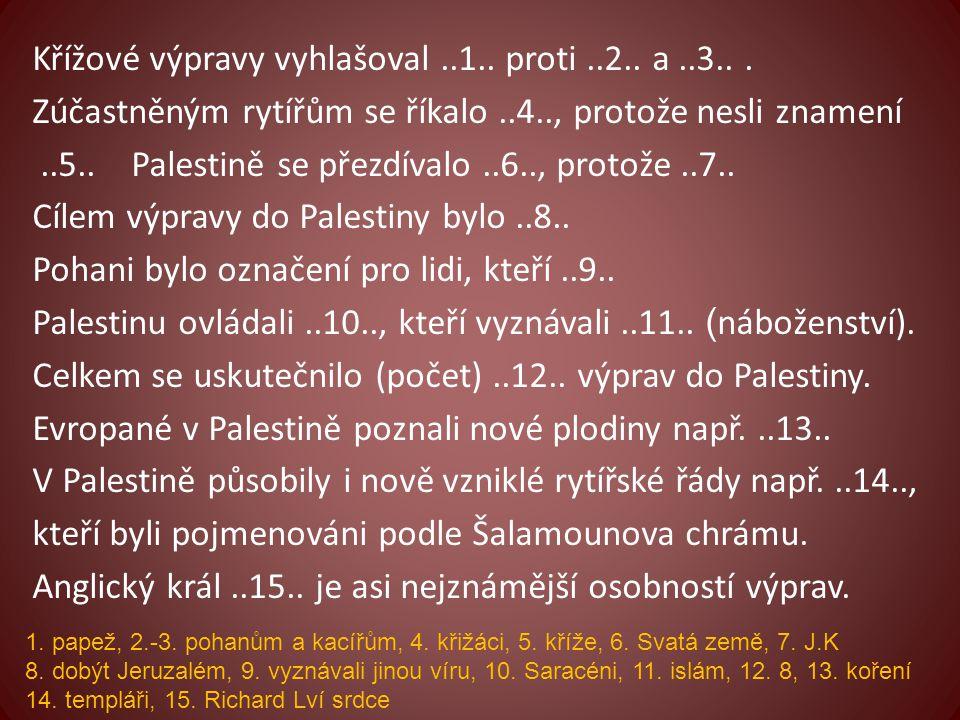 Křížové výpravy vyhlašoval..1.. proti..2.. a..3... Zúčastněným rytířům se říkalo..4.., protože nesli znamení..5.. Palestině se přezdívalo..6.., protož