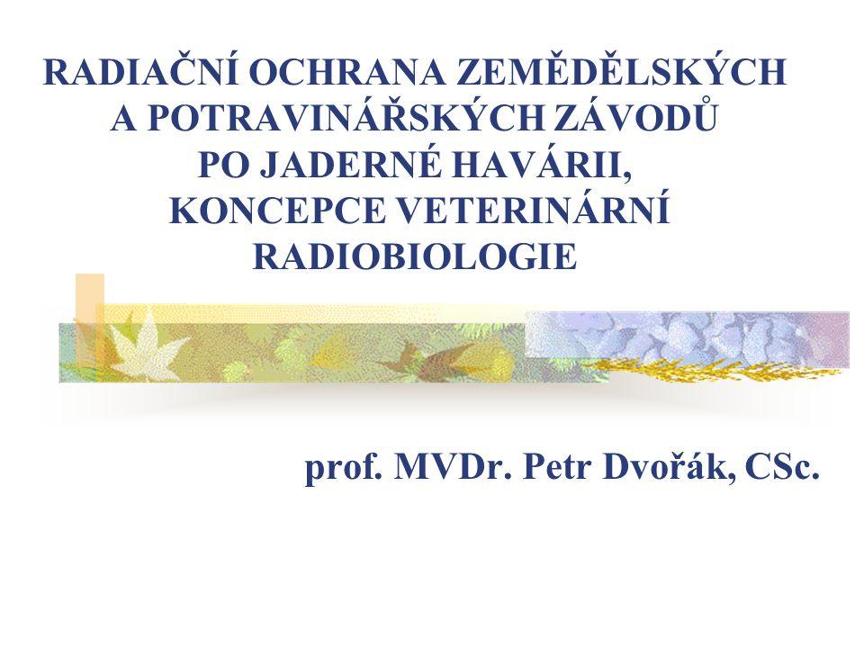 RADIAČNÍ OCHRANA ZEMĚDĚLSKÝCH A POTRAVINÁŘSKÝCH ZÁVODŮ PO JADERNÉ HAVÁRII, KONCEPCE VETERINÁRNÍ RADIOBIOLOGIE prof. MVDr. Petr Dvořák, CSc.