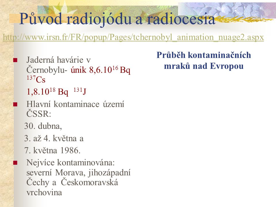 Původ radiojódu a radiocesia Jaderná havárie v Černobylu- únik 8,6.10 16 Bq 137 Cs 1,8.10 18 Bq 131 J Hlavní kontaminace území ČSSR: 30. dubna, 3. až