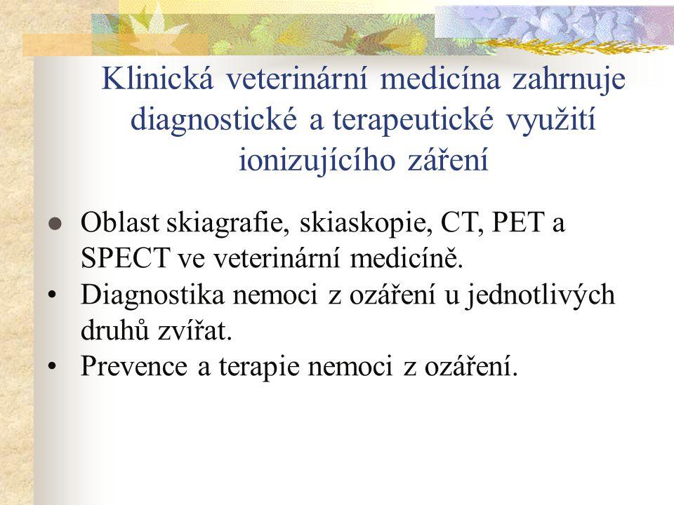 Klinická veterinární medicína zahrnuje diagnostické a terapeutické využití ionizujícího záření Oblast skiagrafie, skiaskopie, CT, PET a SPECT ve veter