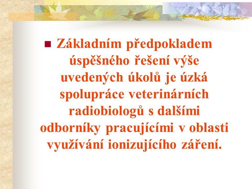 Základním předpokladem úspěšného řešení výše uvedených úkolů je úzká spolupráce veterinárních radiobiologů s dalšími odborníky pracujícími v oblasti v