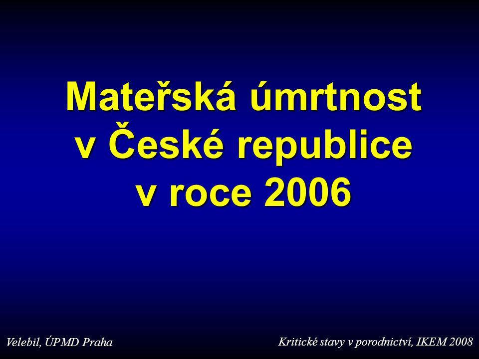 Mateřská úmrtnost v České republice v roce 2006 Velebil, ÚPMD Praha Kritické stavy v porodnictví, IKEM 2008