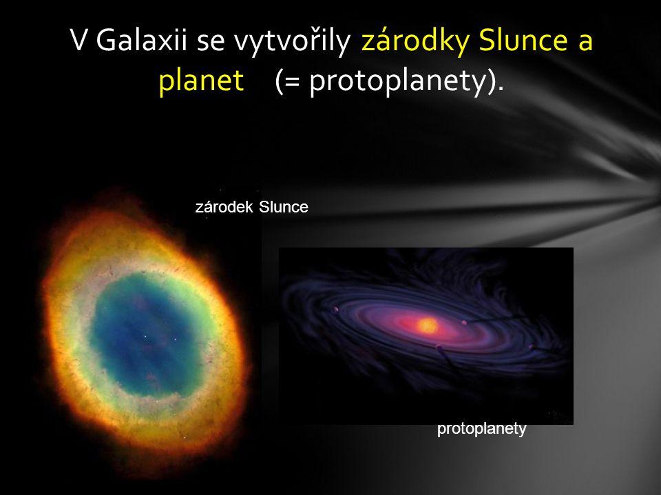 V Galaxii se vytvořily zárodky Slunce a planet (= protoplanety). protoplanety zárodek Slunce