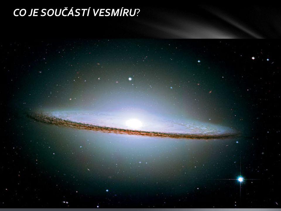 CO JE SOUČÁSTÍ VESMÍRU?  Galaxie  Mlhoviny  Hvězdy  Černé díry  Temná hmota, temná energie  Planety, planetky  Měsíce  Komety, meteoroidy  Um