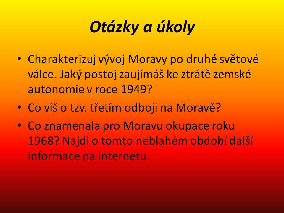 Otázky a úkoly Charakterizuj vývoj Moravy po druhé světové válce. Jaký postoj zaujímáš ke ztrátě zemské autonomie v roce 1949? Co víš o tzv. třetím od