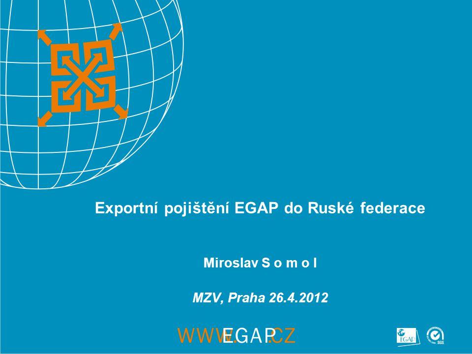 Exportní pojištění EGAP do Ruské federace Miroslav S o m o l MZV, Praha 26.4.2012