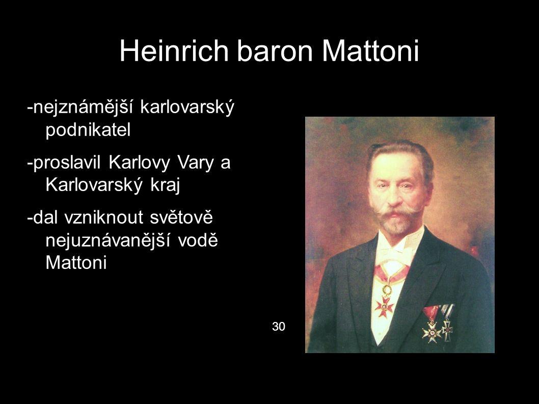 Heinrich baron Mattoni -nejznámější karlovarský podnikatel -proslavil Karlovy Vary a Karlovarský kraj -dal vzniknout světově nejuznávanější vodě Mattoni 30