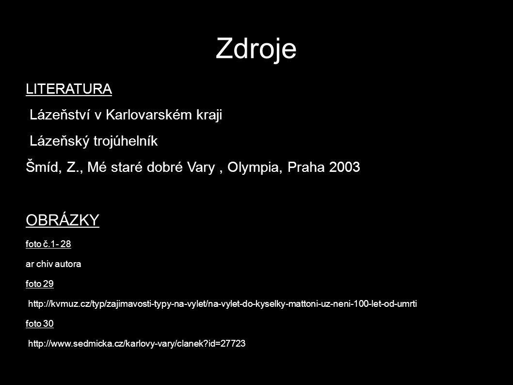Zdroje LITERATURA Lázeňství v Karlovarském kraji Lázeňský trojúhelník Šmíd, Z., Mé staré dobré Vary, Olympia, Praha 2003 OBRÁZKY foto č.1- 28 ar chiv autora foto 29 http://kvmuz.cz/typ/zajimavosti-typy-na-vylet/na-vylet-do-kyselky-mattoni-uz-neni-100-let-od-umrti foto 30 http://www.sedmicka.cz/karlovy-vary/clanek?id=27723