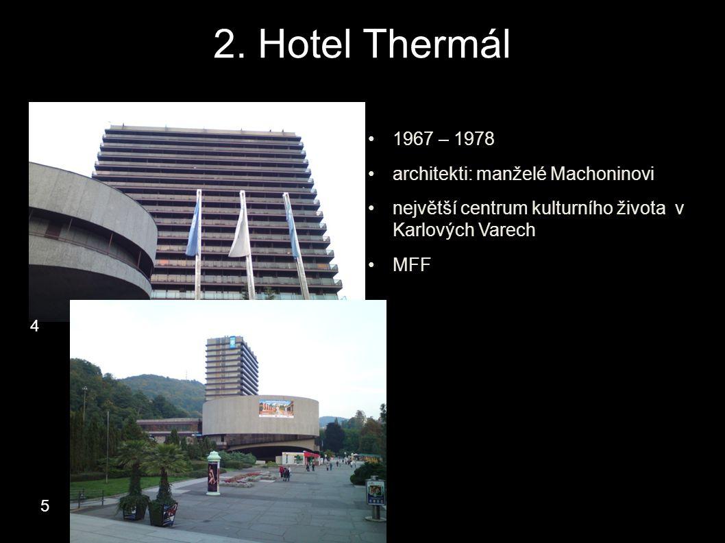 2. Hotel Thermál 1967 – 1978 architekti: manželé Machoninovi největší centrum kulturního života v Karlových Varech MFF 4 5
