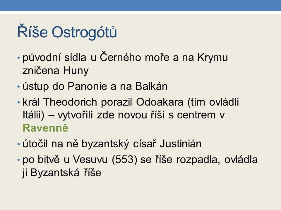 Říše Ostrogótů původní sídla u Černého moře a na Krymu zničena Huny ústup do Panonie a na Balkán král Theodorich porazil Odoakara (tím ovládli Itálii)