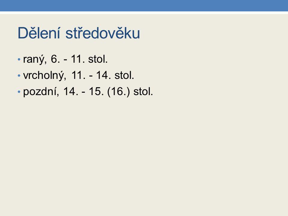 Dělení středověku raný, 6. - 11. stol. vrcholný, 11. - 14. stol. pozdní, 14. - 15. (16.) stol.