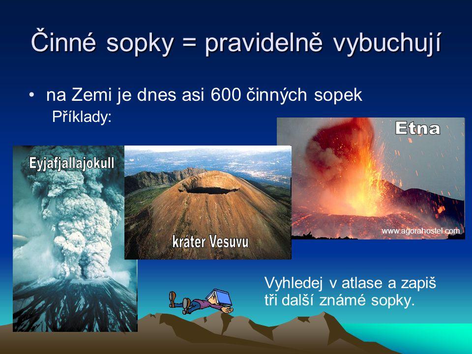 Činné sopky = pravidelně vybuchují na Zemi je dnes asi 600 činných sopek Příklady: Vyhledej v atlase a zapiš tři další známé sopky.