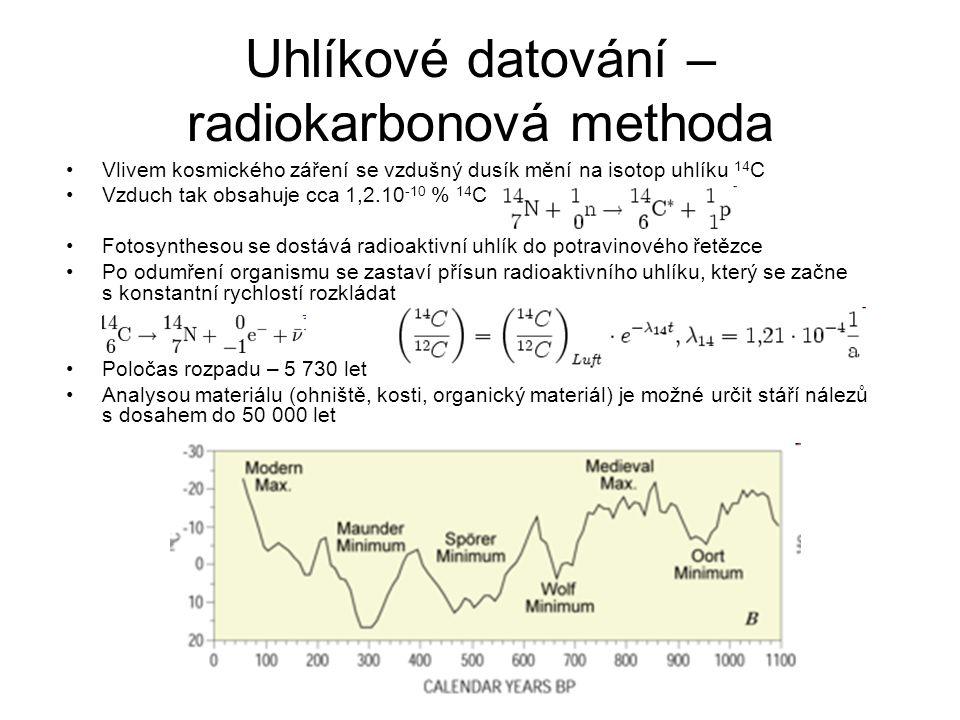 Uhlíkové datování – radiokarbonová methoda Vlivem kosmického záření se vzdušný dusík mění na isotop uhlíku 14 C Vzduch tak obsahuje cca 1,2.10 -10 % 1