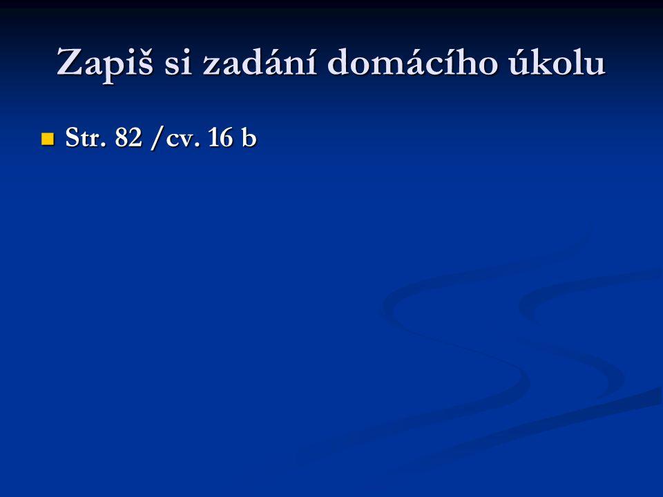 Zapiš si zadání domácího úkolu Str. 82 /cv. 16 b Str. 82 /cv. 16 b