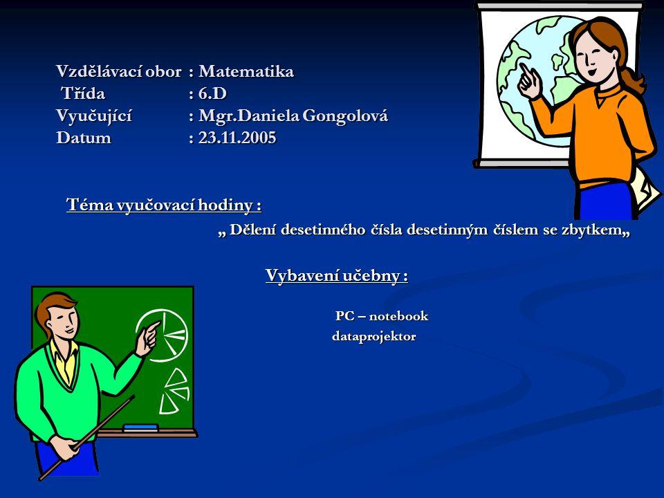 """Vzdělávací obor: Matematika Třída: 6.D Vyučující: Mgr.Daniela Gongolová Datum: 23.11.2005 Téma vyučovací hodiny : """" Dělení desetinného čísla desetinným číslem se zbytkem"""" """" Dělení desetinného čísla desetinným číslem se zbytkem"""" Vybavení učebny : PC – notebook PC – notebook dataprojektor dataprojektor"""