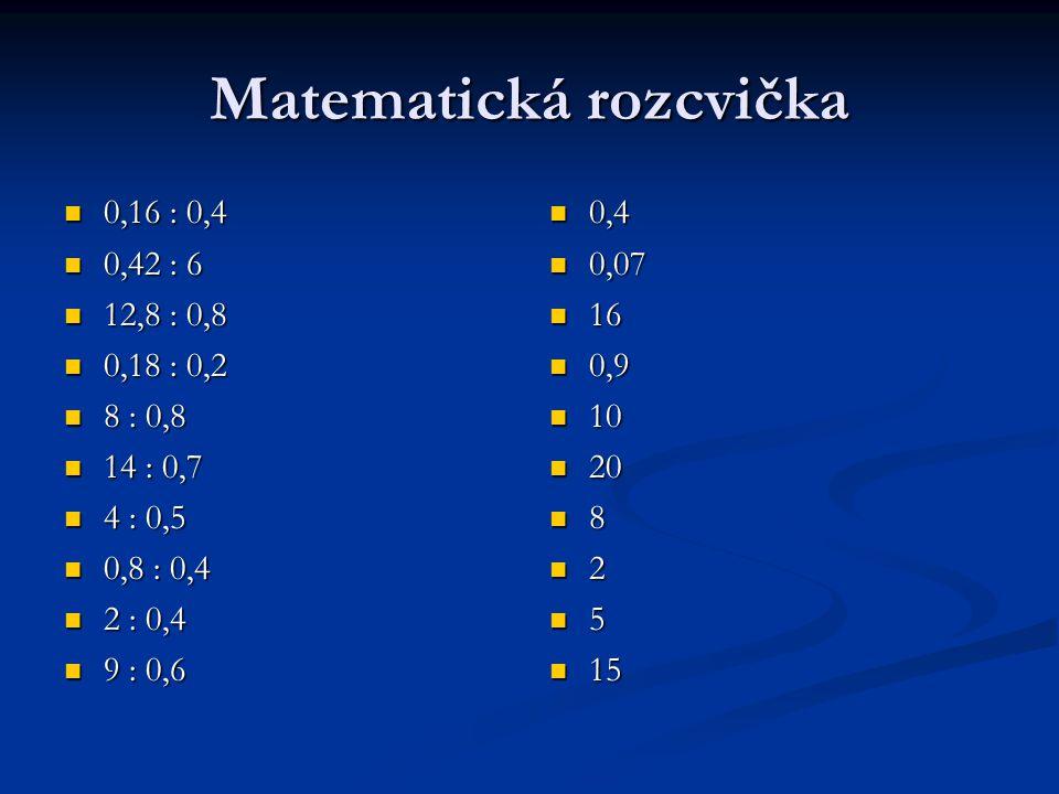 Matematická rozcvička 0,16 : 0,4 0,16 : 0,4 0,42 : 6 0,42 : 6 12,8 : 0,8 12,8 : 0,8 0,18 : 0,2 0,18 : 0,2 8 : 0,8 8 : 0,8 14 : 0,7 14 : 0,7 4 : 0,5 4 : 0,5 0,8 : 0,4 0,8 : 0,4 2 : 0,4 2 : 0,4 9 : 0,6 9 : 0,6 0,4 0,07 16 0,9 10 20 8 2 5 15