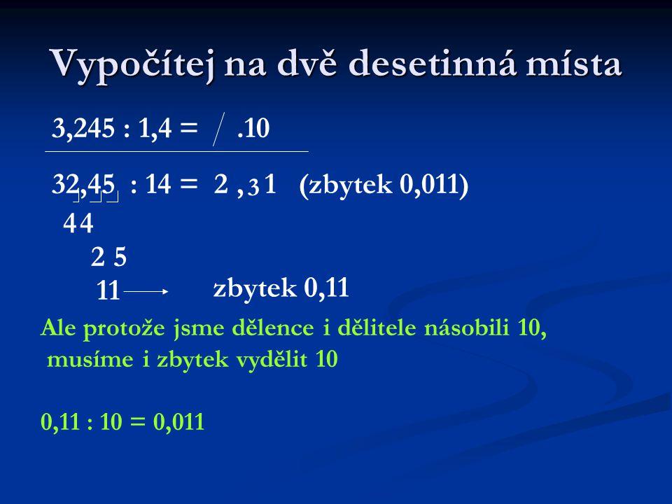 Vypočítej na dvě desetinná místa Ale protože jsme dělence i dělitele násobili 10, musíme i zbytek vydělit 10 0,11 : 10 = 0,011 3,245 : 1,4 =.10 32,45 : 14 =2 4, 4 3 25 1 11 zbytek 0,11 (zbytek 0,011)