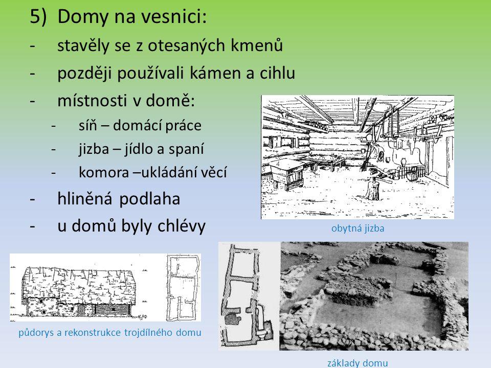 5)Domy na vesnici: -s-stavěly se z otesaných kmenů -p-později používali kámen a cihlu -m-místnosti v domě: -s-síň – domácí práce -j-jizba – jídlo a sp