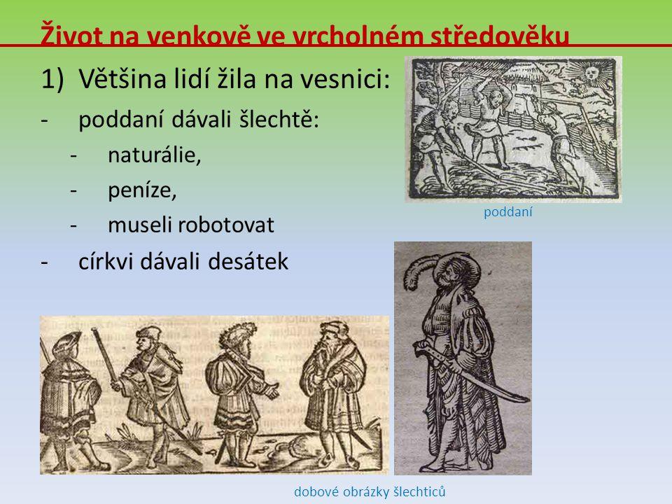 Život na venkově ve vrcholném středověku 1)Většina lidí žila na vesnici: -p-poddaní dávali šlechtě: -n-naturálie, -p-peníze, -m-museli robotovat -c-cí
