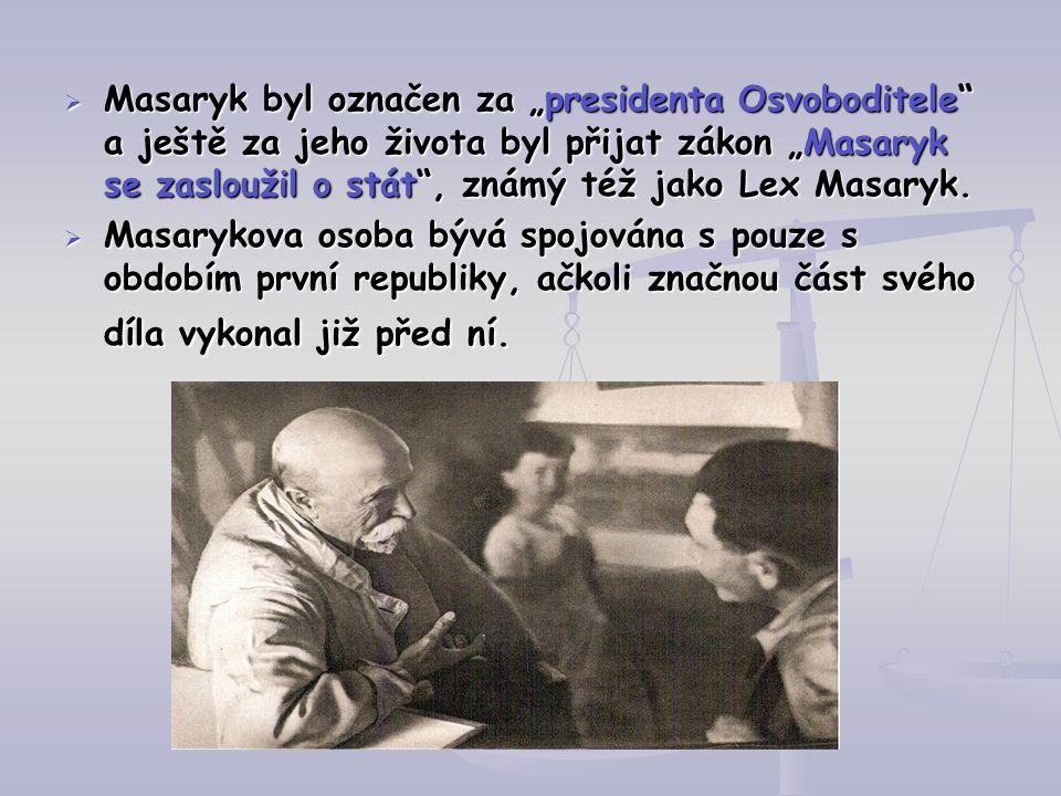 """ Masaryk byl označen za """"presidenta Osvoboditele"""" a ještě za jeho života byl přijat zákon """"Masaryk se zasloužil o stát"""", známý též jako Lex Masaryk."""