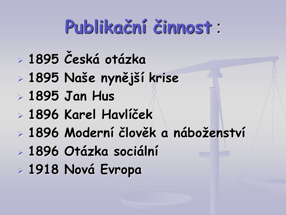 Publikační činnost :  1895 Česká otázka  1895 Naše nynější krise  1895 Jan Hus  1896 Karel Havlíček  1896 Moderní člověk a náboženství  1896 Otá