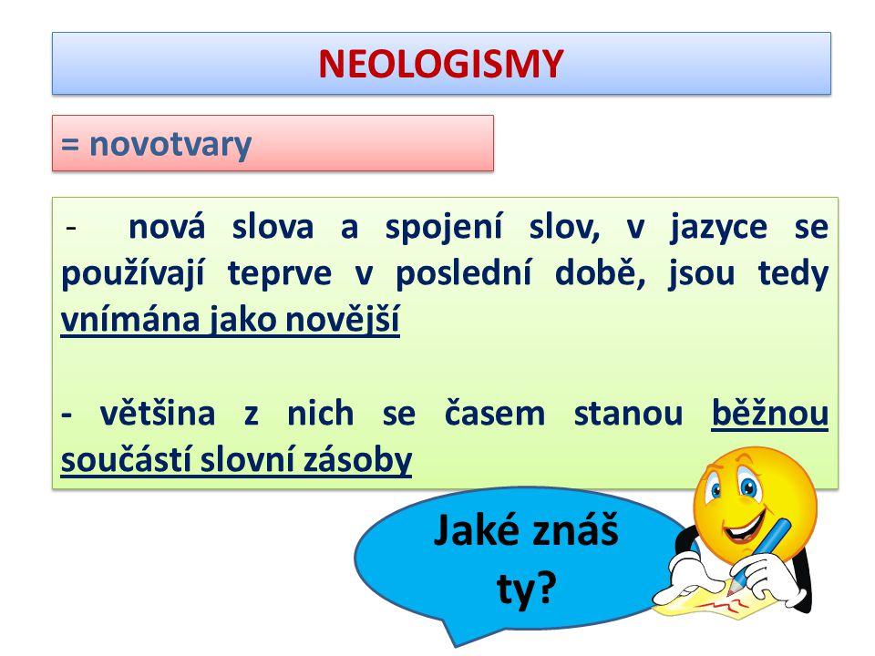 NEOLOGISMY = novotvary - nová slova a spojení slov, v jazyce se používají teprve v poslední době, jsou tedy vnímána jako novější - většina z nich se časem stanou běžnou součástí slovní zásoby - nová slova a spojení slov, v jazyce se používají teprve v poslední době, jsou tedy vnímána jako novější - většina z nich se časem stanou běžnou součástí slovní zásoby Jaké znáš ty