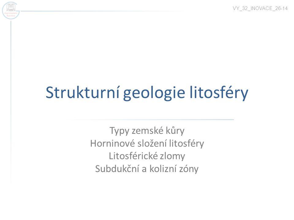 Strukturní geologie litosféry Typy zemské kůry Horninové složení litosféry Litosférické zlomy Subdukční a kolizní zóny VY_32_INOVACE_26-14