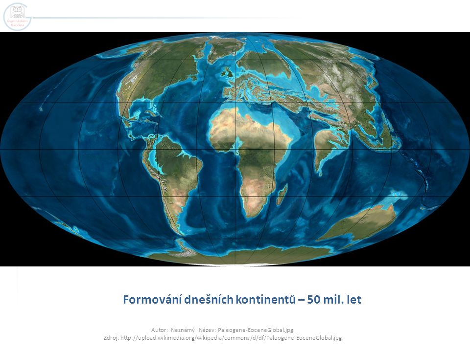 Formování dnešních kontinentů – 50 mil. let Autor: Neznámý Název: Paleogene-EoceneGlobal.jpg Zdroj: http://upload.wikimedia.org/wikipedia/commons/d/df