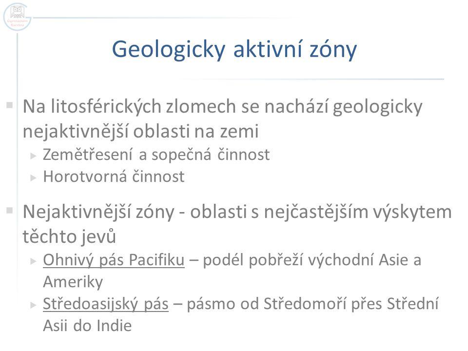 Geologicky aktivní zóny  Na litosférických zlomech se nachází geologicky nejaktivnější oblasti na zemi  Zemětřesení a sopečná činnost  Horotvorná č