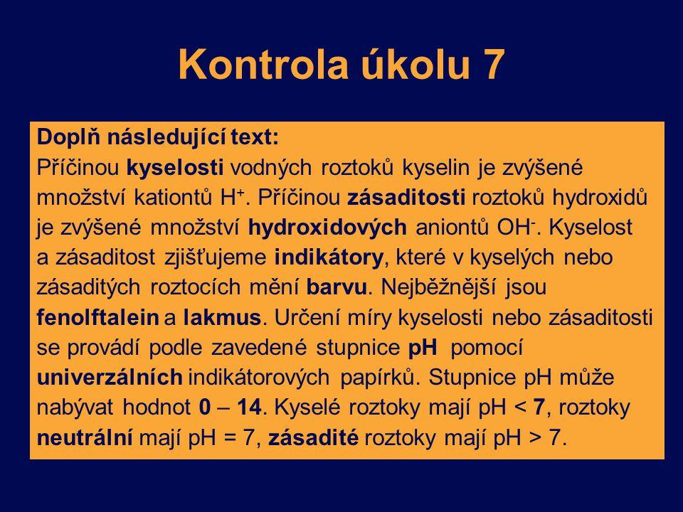 Kontrola úkolu 7 Doplň následující text: Příčinou kyselosti vodných roztoků kyselin je zvýšené množství kationtů H +. Příčinou zásaditosti roztoků hyd