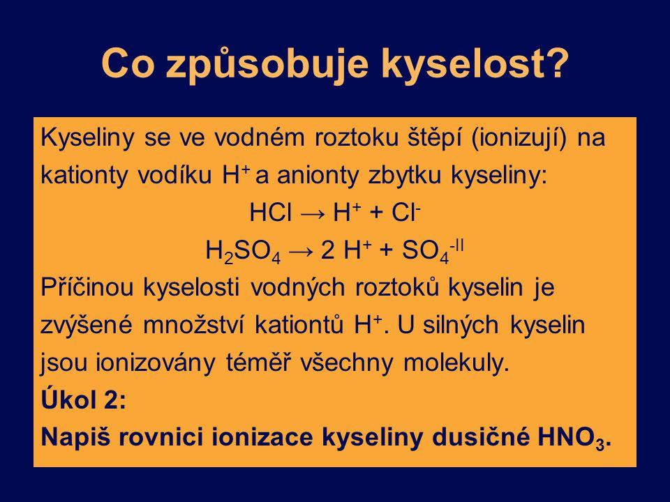 Co způsobuje kyselost? Kyseliny se ve vodném roztoku štěpí (ionizují) na kationty vodíku H + a anionty zbytku kyseliny: HCl → H + + Cl - H 2 SO 4 → 2