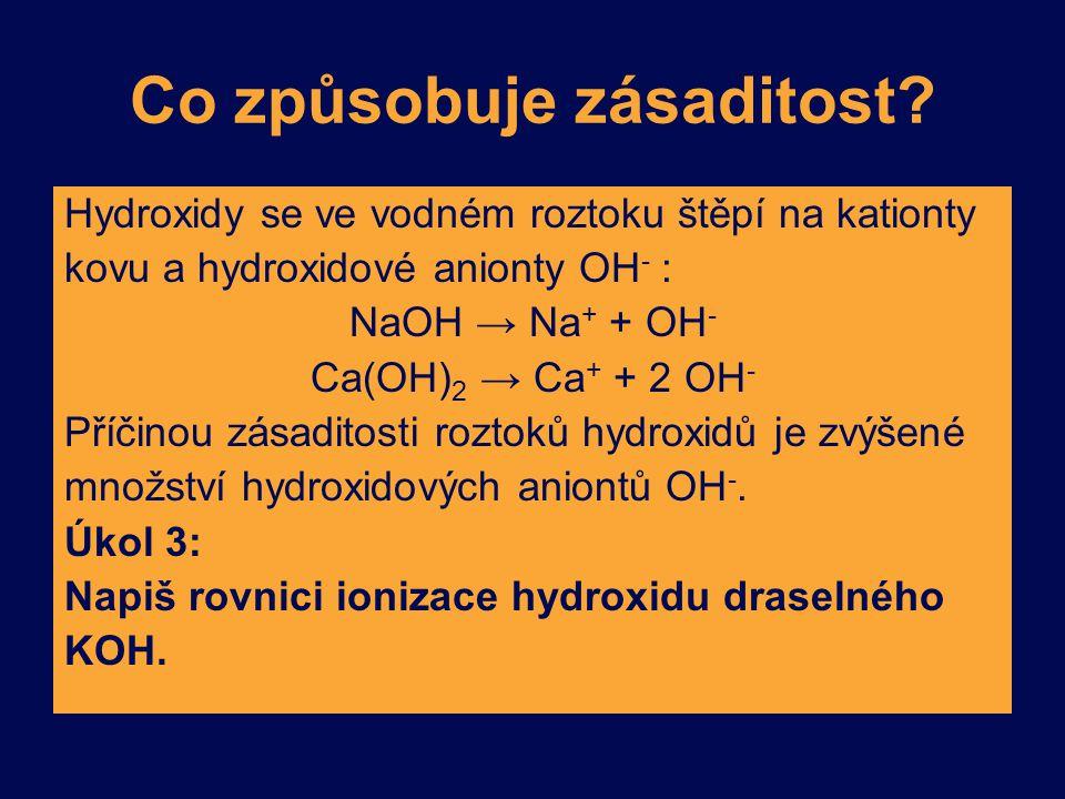 Co způsobuje zásaditost? Hydroxidy se ve vodném roztoku štěpí na kationty kovu a hydroxidové anionty OH - : NaOH → Na + + OH - Ca(OH) 2 → Ca + + 2 OH