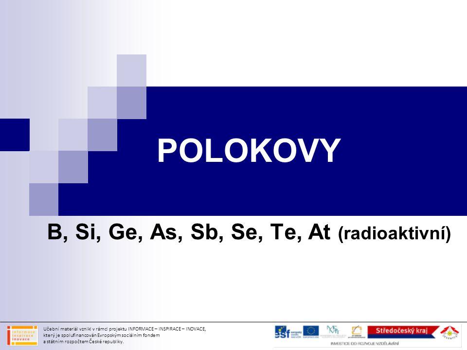 POLOKOVY B, Si, Ge, As, Sb, Se, Te, At (radioaktivní) Učební materiál vznikl v rámci projektu INFORMACE – INSPIRACE – INOVACE, který je spolufinancová