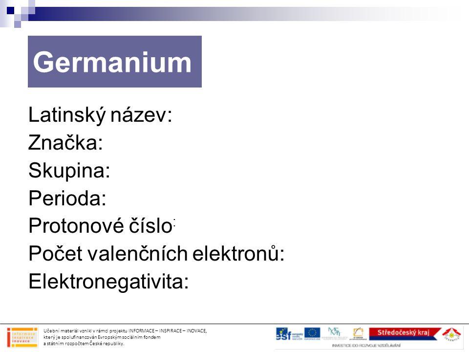 Germanium Latinský název: Značka: Skupina: Perioda: Protonové číslo : Počet valenčních elektronů: Elektronegativita: Učební materiál vznikl v rámci pr