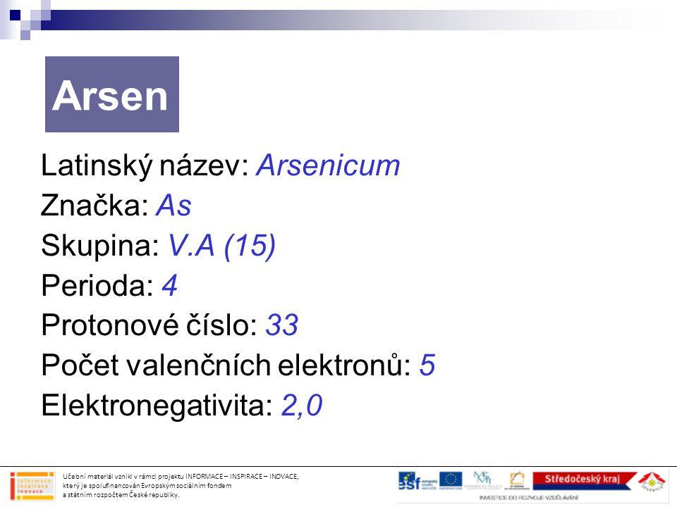 Latinský název: Arsenicum Značka: As Skupina: V.A (15) Perioda: 4 Protonové číslo: 33 Počet valenčních elektronů: 5 Elektronegativita: 2,0 Arsen Učebn