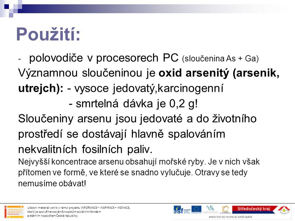 Použití: - polovodiče v procesorech PC (sloučenina As + Ga) Významnou sloučeninou je oxid arsenitý (arsenik, utrejch): - vysoce jedovatý,karcinogenní
