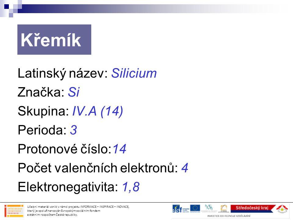 Křemík Latinský název: Silicium Značka: Si Skupina: IV.A (14) Perioda: 3 Protonové číslo:14 Počet valenčních elektronů: 4 Elektronegativita: 1,8 Učebn
