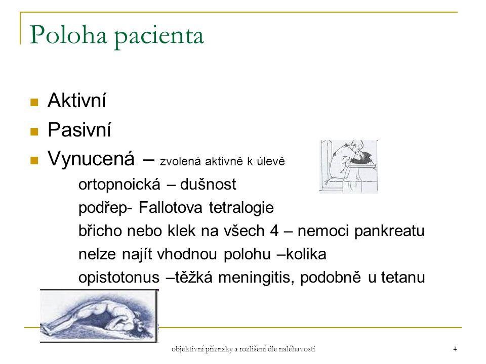objektivní příznaky a rozlišení dle naléhavosti 4 Poloha pacienta Aktivní Pasivní Vynucená – zvolená aktivně k úlevě ortopnoická – dušnost podřep- Fallotova tetralogie břicho nebo klek na všech 4 – nemoci pankreatu nelze najít vhodnou polohu –kolika opistotonus –těžká meningitis, podobně u tetanu