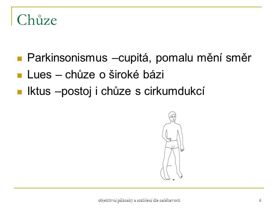 objektivní příznaky a rozlišení dle naléhavosti 6 Chůze Parkinsonismus –cupitá, pomalu mění směr Lues – chůze o široké bázi Iktus –postoj i chůze s cirkumdukcí