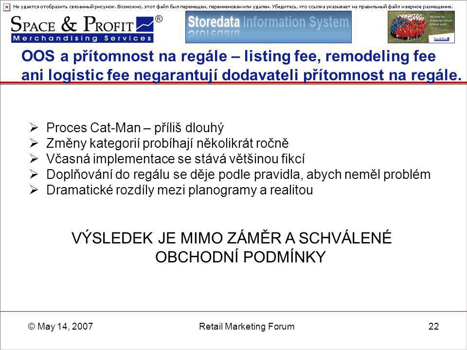 ® © May 14, 2007Retail Marketing Forum22 OOS a přítomnost na regále – listing fee, remodeling fee ani logistic fee negarantují dodavateli přítomnost n