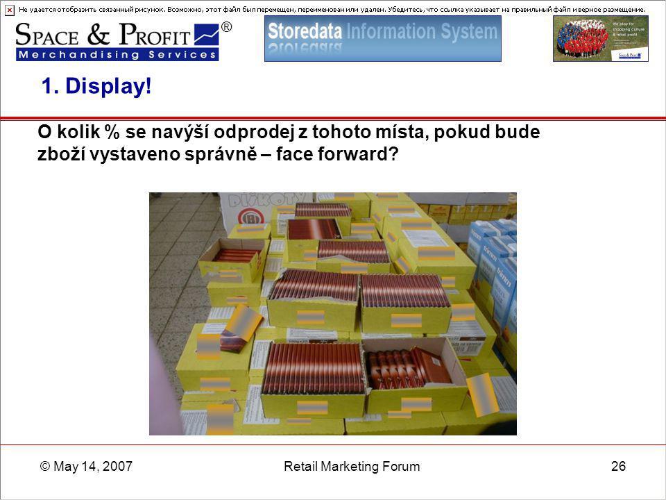 ® © May 14, 2007Retail Marketing Forum26 1. Display! O kolik % se navýší odprodej z tohoto místa, pokud bude zboží vystaveno správně – face forward?