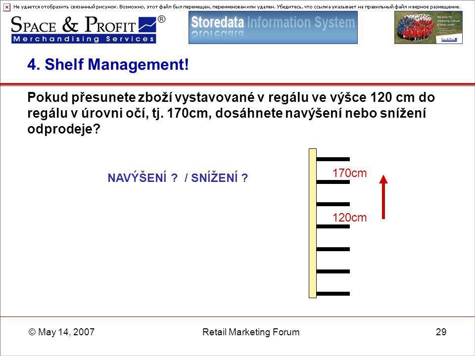 ® © May 14, 2007Retail Marketing Forum29 4. Shelf Management! Pokud přesunete zboží vystavované v regálu ve výšce 120 cm do regálu v úrovni očí, tj. 1